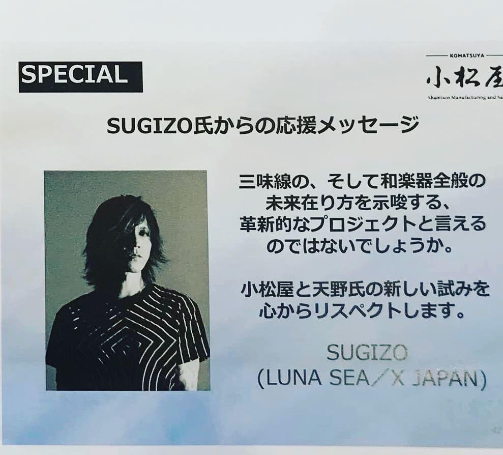 SUGIZO氏からの応援メッセージ。三味線の、そして和楽器全般の未来在り方を示唆する、革新的なプロジェクトと言えるのではないでしょうか。小松屋と天野氏の新しい試みを心からリスペクトします。SUGIZO(LUNA SEA / X JAPAN)